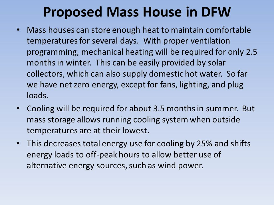 Mass houses can store enough heat to maintain comfortable temperatures for several days. With proper ventilation programming, mechanical heating will