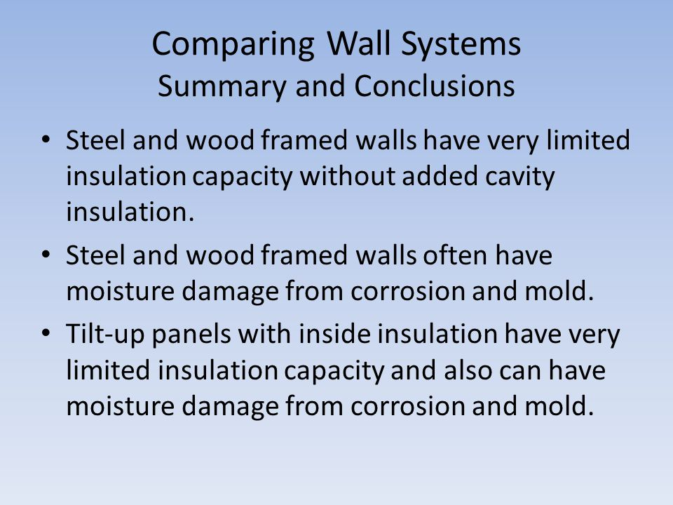 Comparing Wall Systems Summary and Conclusions Steel and wood framed walls have very limited insulation capacity without added cavity insulation. Stee