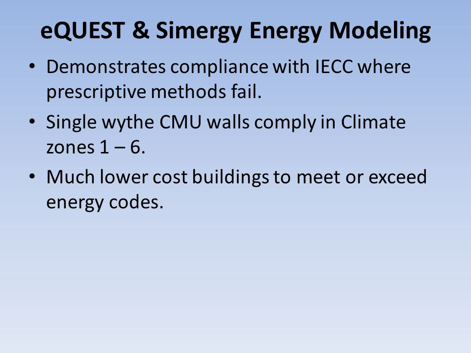 eQUEST & Simergy Energy Modeling Demonstrates compliance with IECC where prescriptive methods fail. Single wythe CMU walls comply in Climate zones 1 –