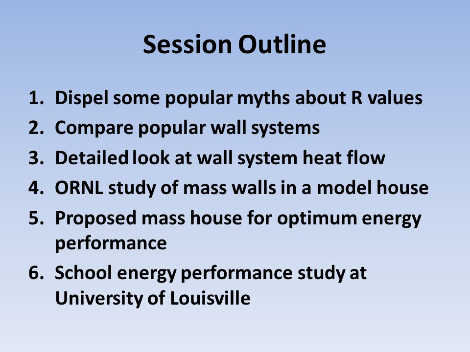 Session Outline 1.Dispel some popular myths about R values 2.Compare popular wall systems 3.Detailed look at wall system heat flow 4.ORNL study of mas