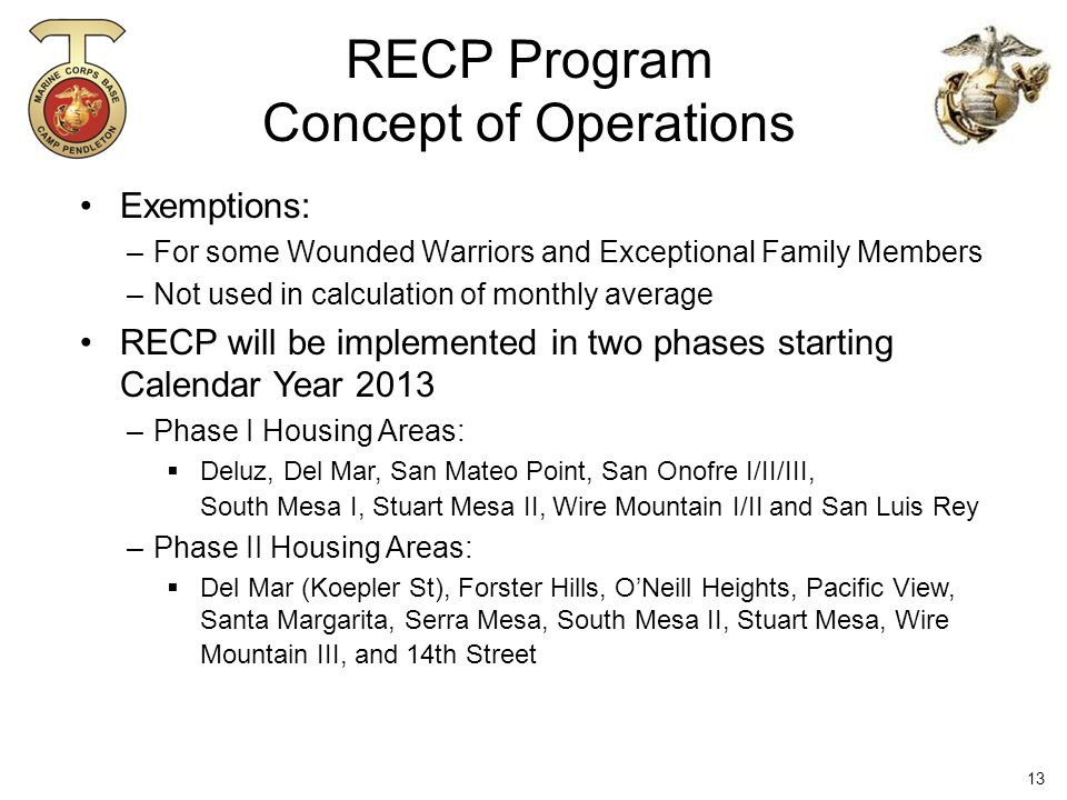 Exemptions: –For some Wounded Warriors and Exceptional Family Members –Not used in calculation of monthly average RECP will be implemented in two phases starting Calendar Year 2013 –Phase I Housing Areas:  Deluz, Del Mar, San Mateo Point, San Onofre I/II/III, South Mesa I, Stuart Mesa II, Wire Mountain I/II and San Luis Rey –Phase II Housing Areas:  Del Mar (Koepler St), Forster Hills, O'Neill Heights, Pacific View, Santa Margarita, Serra Mesa, South Mesa II, Stuart Mesa, Wire Mountain III, and 14th Street RECP Program Concept of Operations 13