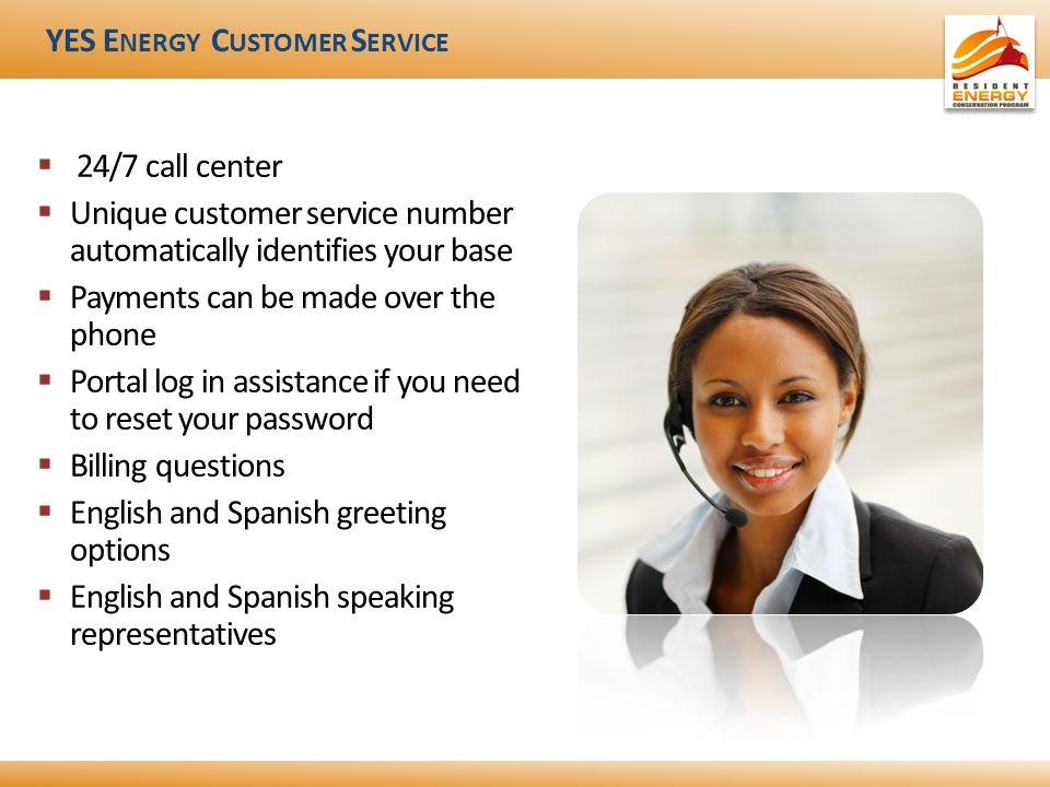 YES E NERGY C USTOMER S ERVICE  24/7 call center  Unique customer service number automatically identifies your base  Payments can be made over the phone  Portal log in assistance if you need to reset your password  Billing questions  English and Spanish greeting options  English and Spanish speaking representatives