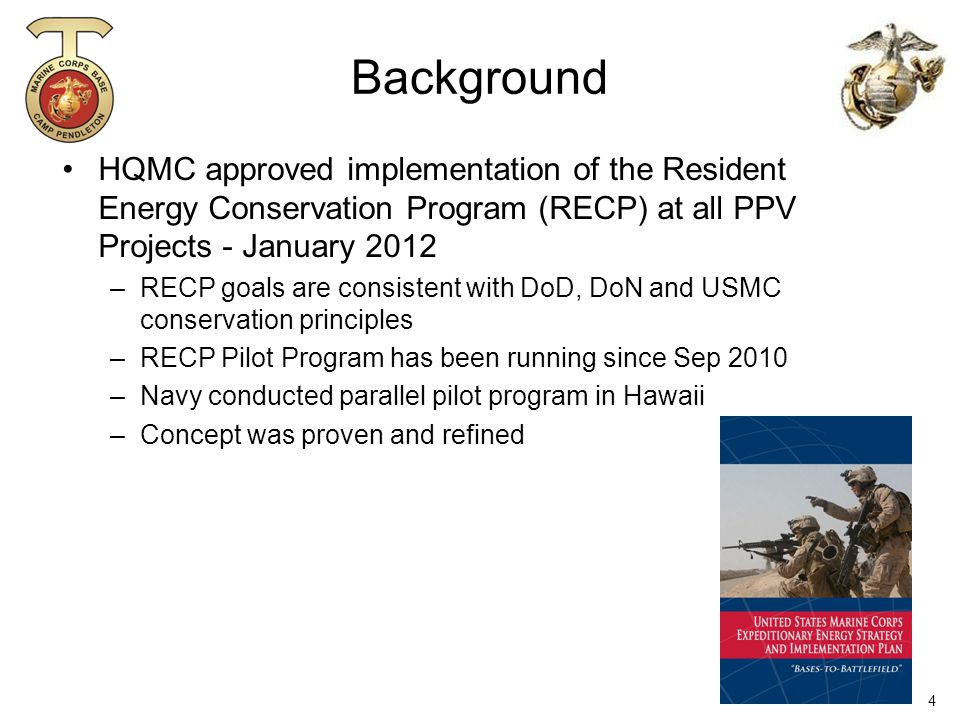 Background HQMC approved implementation of the Resident Energy Conservation Program (RECP) at all PPV Projects - January 2012 –RECP goals are consistent with DoD, DoN and USMC conservation principles –RECP Pilot Program has been running since Sep 2010 –Navy conducted parallel pilot program in Hawaii –Concept was proven and refined 4