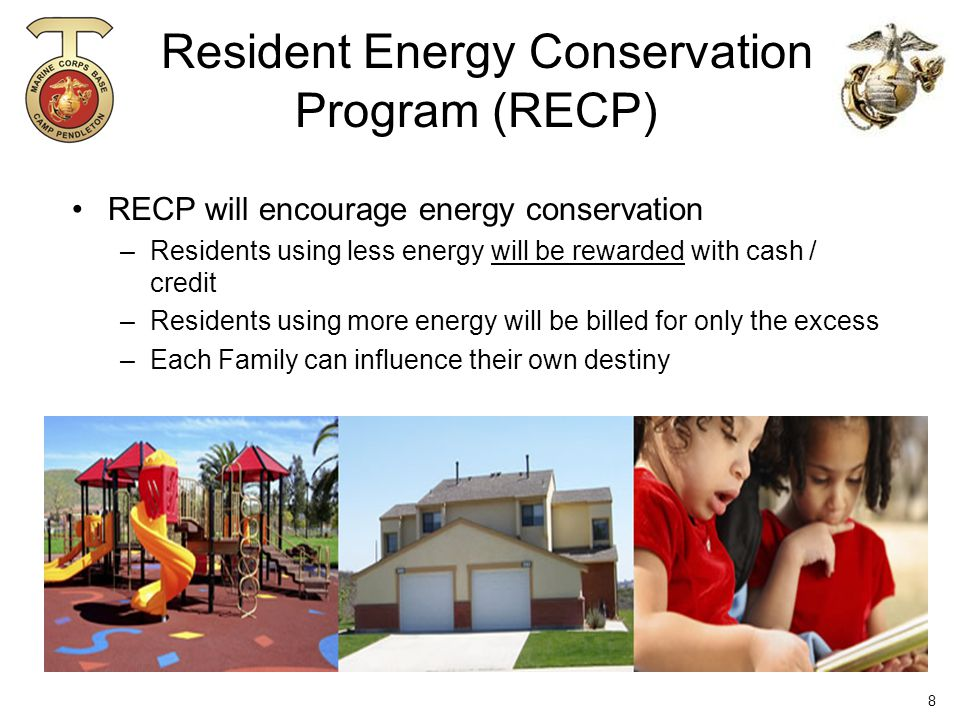 Resident Energy Conservation Program (RECP) RECP will encourage energy conservation –Residents using less energy will be rewarded with cash / credit –Residents using more energy will be billed for only the excess –Each Family can influence their own destiny 8