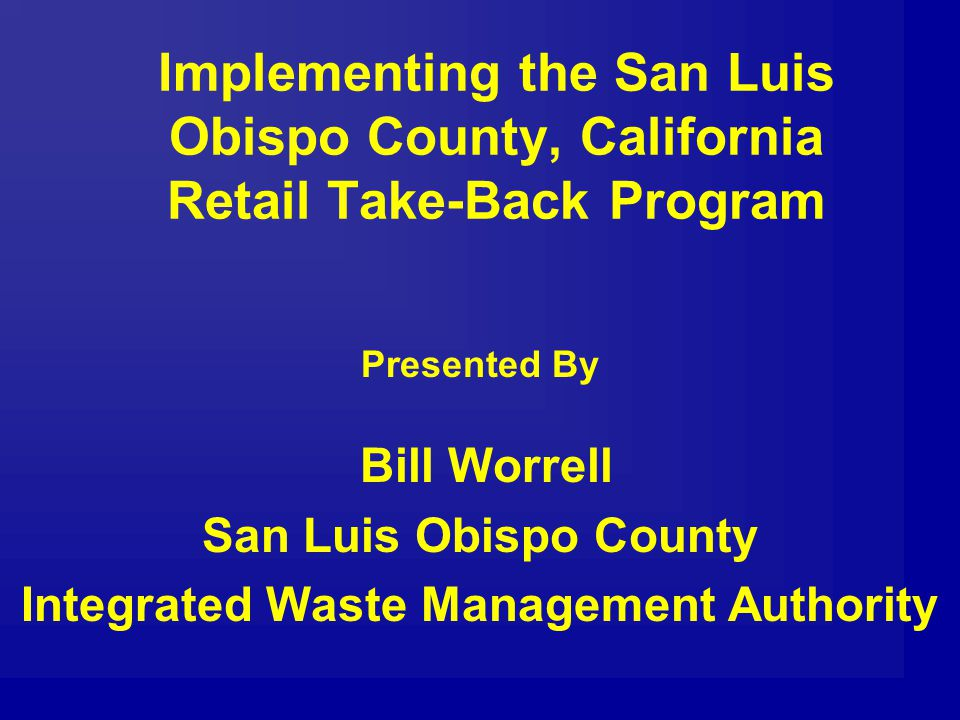 Implementing the San Luis Obispo County, California Retail Take-Back Program Presented By Bill Worrell San Luis Obispo County Integrated Waste Management Authority