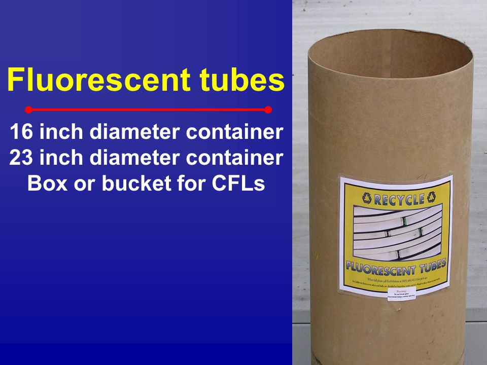 Fluorescent tubes 16 inch diameter container 23 inch diameter container Box or bucket for CFLs