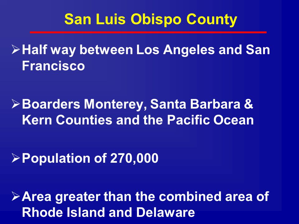 San Luis Obispo County  Half way between Los Angeles and San Francisco  Boarders Monterey, Santa Barbara & Kern Counties and the Pacific Ocean  Population of 270,000  Area greater than the combined area of Rhode Island and Delaware