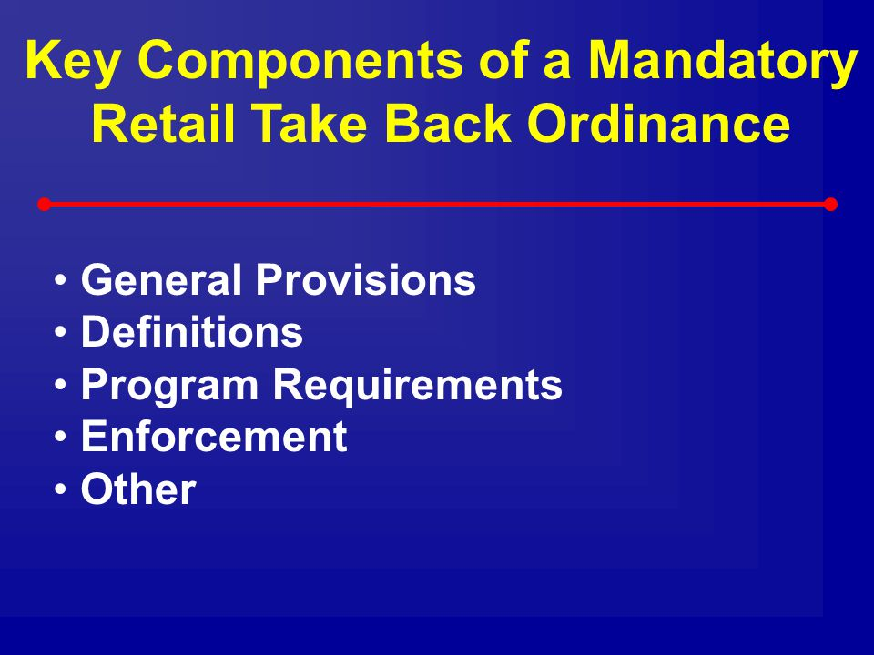 Key Components of a Mandatory Retail Take Back Ordinance General Provisions Definitions Program Requirements Enforcement Other