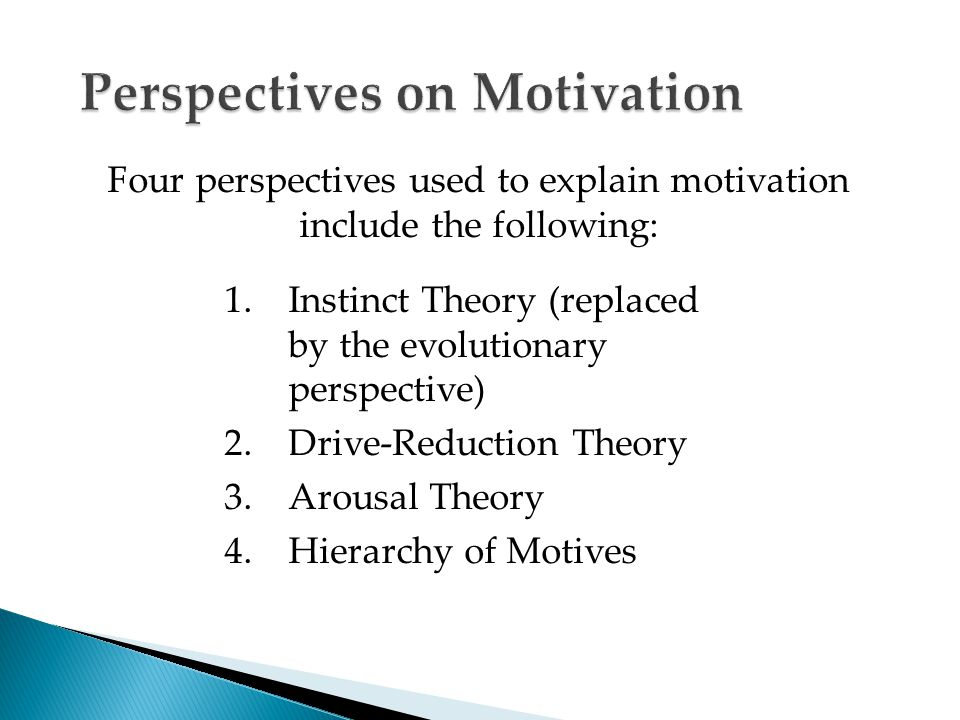 Four perspectives used to explain motivation include the following: 1.Instinct Theory (replaced by the evolutionary perspective) 2.Drive-Reduction Theory 3.Arousal Theory 4.Hierarchy of Motives
