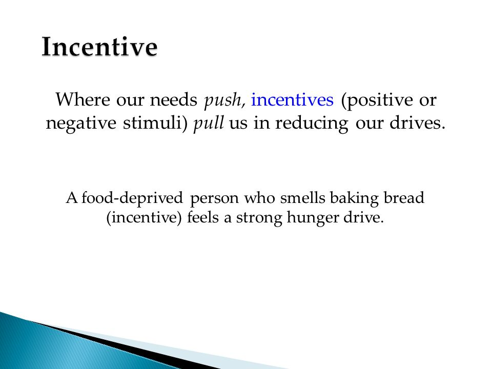 Where our needs push, incentives (positive or negative stimuli) pull us in reducing our drives.