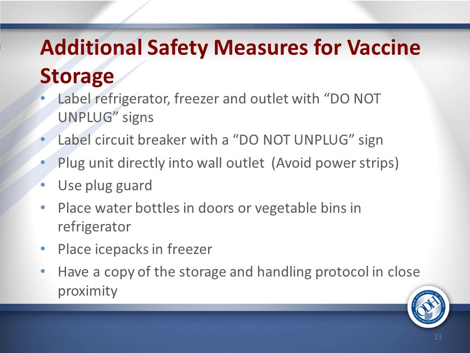 "Additional Safety Measures for Vaccine Storage Label refrigerator, freezer and outlet with ""DO NOT UNPLUG"" signs Label circuit breaker with a ""DO NOT"
