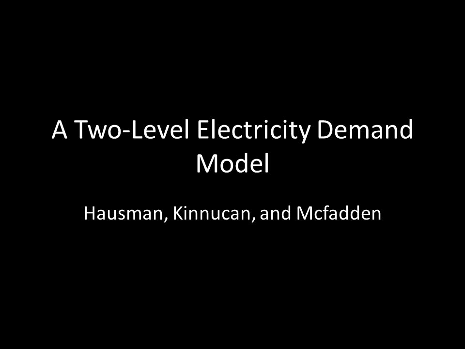 A Two-Level Electricity Demand Model Hausman, Kinnucan, and Mcfadden
