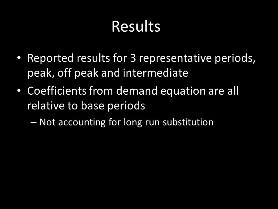 Results Reported results for 3 representative periods, peak, off peak and intermediate Coefficients from demand equation are all relative to base periods – Not accounting for long run substitution