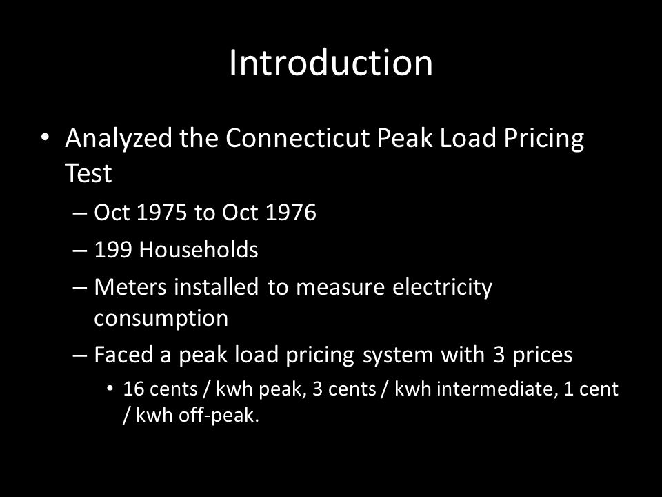 Introduction Analyzed the Connecticut Peak Load Pricing Test – Oct 1975 to Oct 1976 – 199 Households – Meters installed to measure electricity consumption – Faced a peak load pricing system with 3 prices 16 cents / kwh peak, 3 cents / kwh intermediate, 1 cent / kwh off-peak.