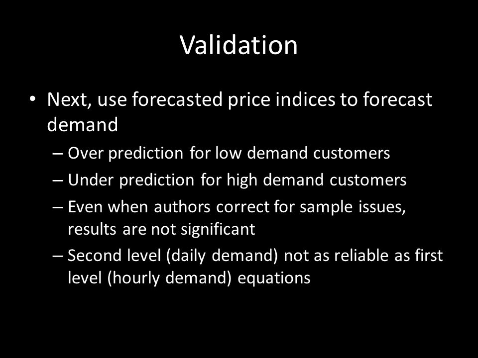 Validation Next, use forecasted price indices to forecast demand – Over prediction for low demand customers – Under prediction for high demand customers – Even when authors correct for sample issues, results are not significant – Second level (daily demand) not as reliable as first level (hourly demand) equations