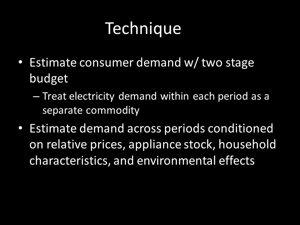 Technique Estimate consumer demand w/ two stage budget – Treat electricity demand within each period as a separate commodity Estimate demand across periods conditioned on relative prices, appliance stock, household characteristics, and environmental effects