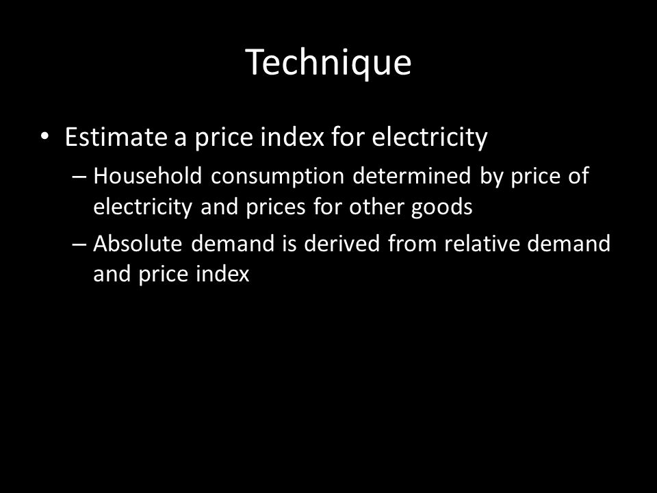 Technique Estimate a price index for electricity – Household consumption determined by price of electricity and prices for other goods – Absolute demand is derived from relative demand and price index