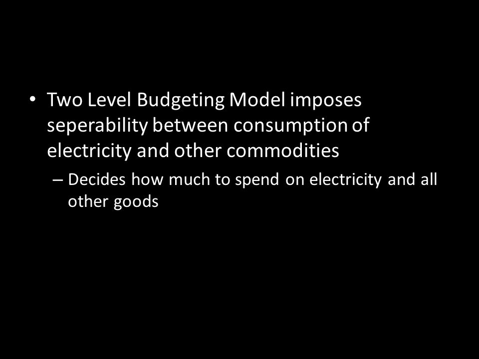 Two Level Budgeting Model imposes seperability between consumption of electricity and other commodities – Decides how much to spend on electricity and all other goods