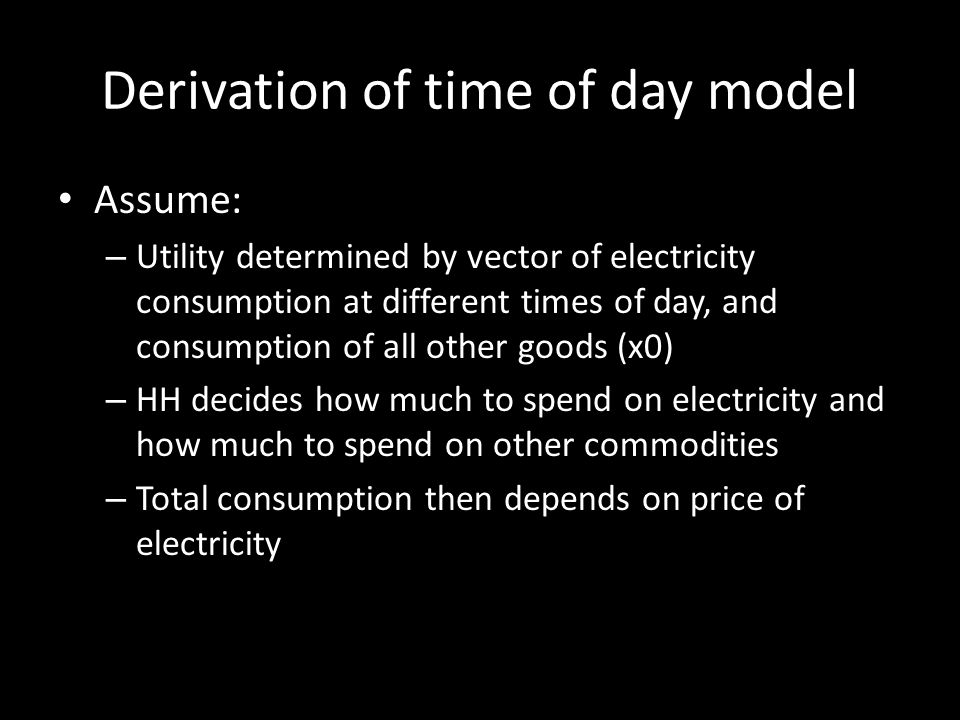 Derivation of time of day model Assume: – Utility determined by vector of electricity consumption at different times of day, and consumption of all other goods (x0) – HH decides how much to spend on electricity and how much to spend on other commodities – Total consumption then depends on price of electricity