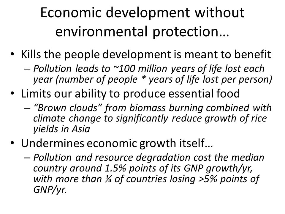 Economic development without environmental protection… Kills the people development is meant to benefit – Pollution leads to ~100 million years of life lost each year (number of people * years of life lost per person) Limits our ability to produce essential food – Brown clouds from biomass burning combined with climate change to significantly reduce growth of rice yields in Asia Undermines economic growth itself… – Pollution and resource degradation cost the median country around 1.5% points of its GNP growth/yr, with more than ¼ of countries losing >5% points of GNP/yr.
