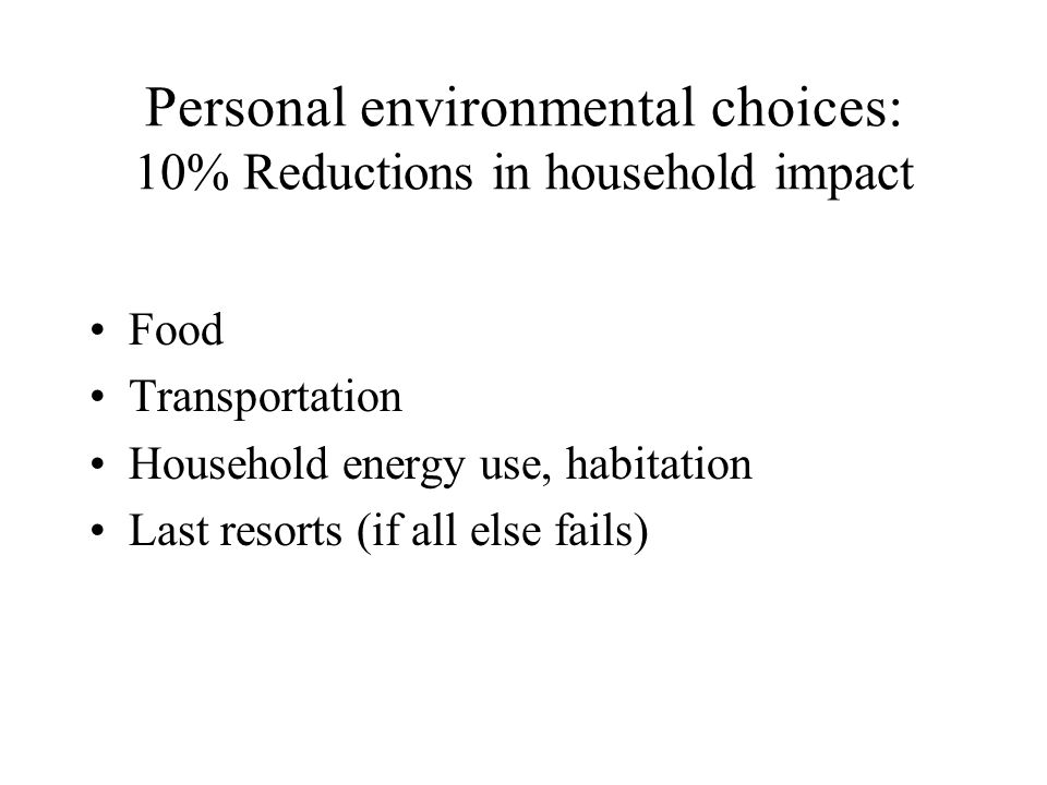 Personal environmental choices: 10% Reductions in household impact Food Transportation Household energy use, habitation Last resorts (if all else fails)