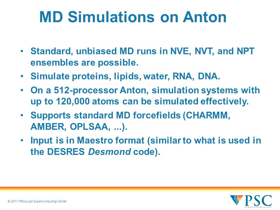 © 2011 Pittsburgh Supercomputing Center MD Simulations on Anton Standard, unbiased MD runs in NVE, NVT, and NPT ensembles are possible.