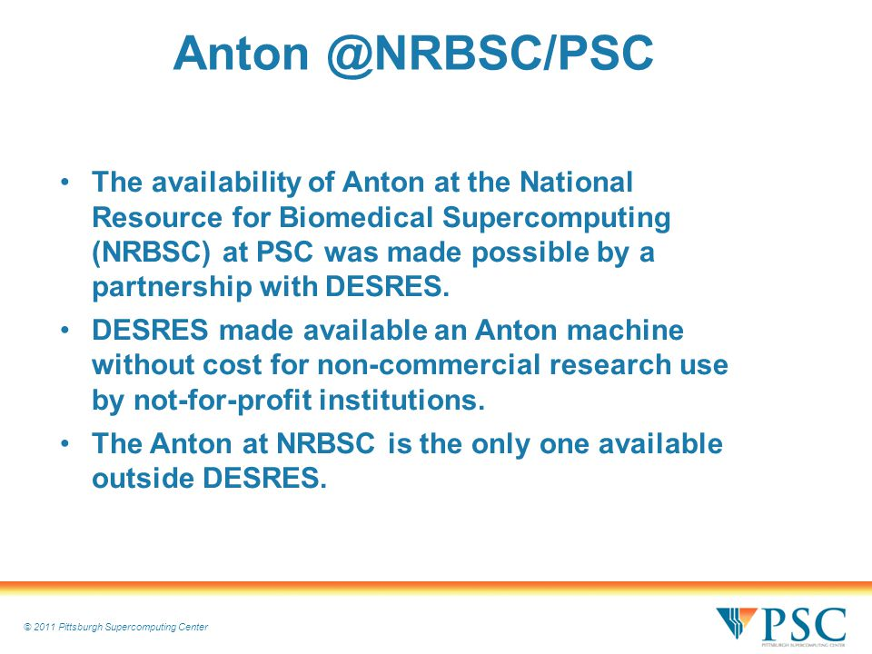 © 2011 Pittsburgh Supercomputing Center Anton @NRBSC/PSC The availability of Anton at the National Resource for Biomedical Supercomputing (NRBSC) at PSC was made possible by a partnership with DESRES.