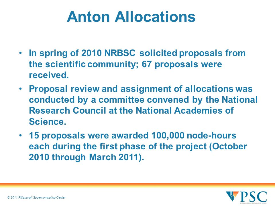 © 2011 Pittsburgh Supercomputing Center Anton Allocations In spring of 2010 NRBSC solicited proposals from the scientific community; 67 proposals were received.