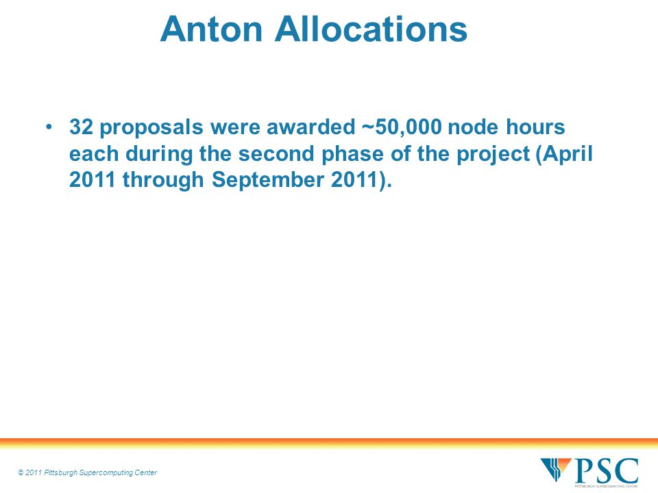 © 2011 Pittsburgh Supercomputing Center Anton Allocations 32 proposals were awarded ~50,000 node hours each during the second phase of the project (April 2011 through September 2011).
