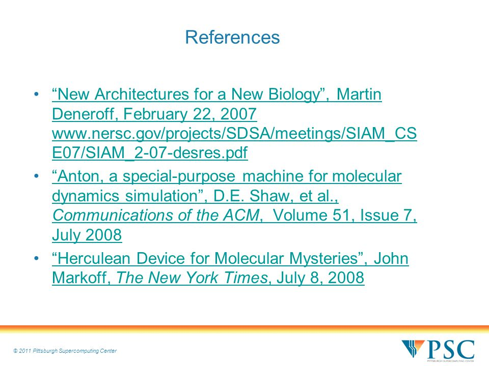 © 2011 Pittsburgh Supercomputing Center References New Architectures for a New Biology , Martin Deneroff, February 22, 2007 www.nersc.gov/projects/SDSA/meetings/SIAM_CS E07/SIAM_2-07-desres.pdf New Architectures for a New Biology , Martin Deneroff, February 22, 2007 www.nersc.gov/projects/SDSA/meetings/SIAM_CS E07/SIAM_2-07-desres.pdf Anton, a special-purpose machine for molecular dynamics simulation , D.E.