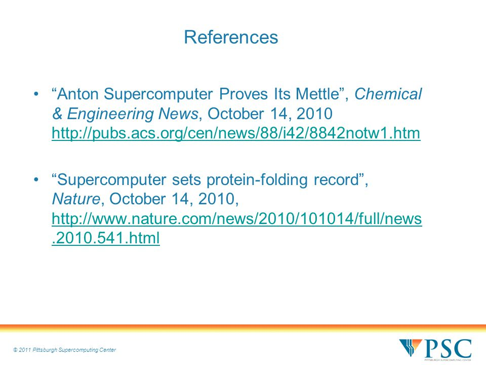 © 2011 Pittsburgh Supercomputing Center References Anton Supercomputer Proves Its Mettle , Chemical & Engineering News, October 14, 2010 http://pubs.acs.org/cen/news/88/i42/8842notw1.htm http://pubs.acs.org/cen/news/88/i42/8842notw1.htm Supercomputer sets protein-folding record , Nature, October 14, 2010, http://www.nature.com/news/2010/101014/full/news.2010.541.html http://www.nature.com/news/2010/101014/full/news.2010.541.html