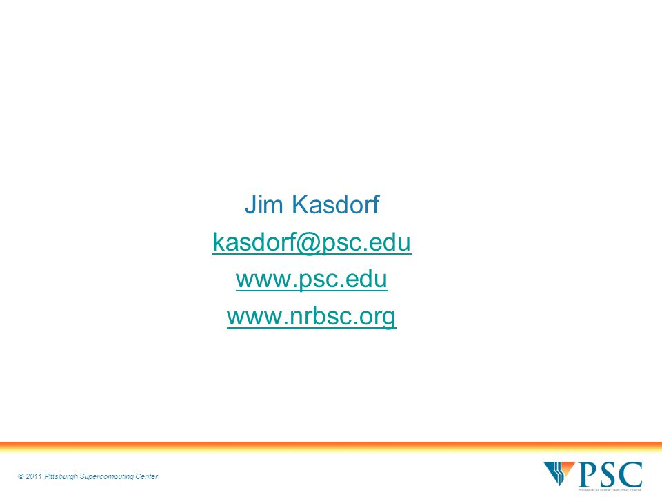 © 2011 Pittsburgh Supercomputing Center Jim Kasdorf kasdorf@psc.edu www.psc.edu www.nrbsc.org