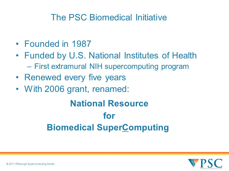 © 2011 Pittsburgh Supercomputing Center The PSC Biomedical Initiative Founded in 1987 Funded by U.S.