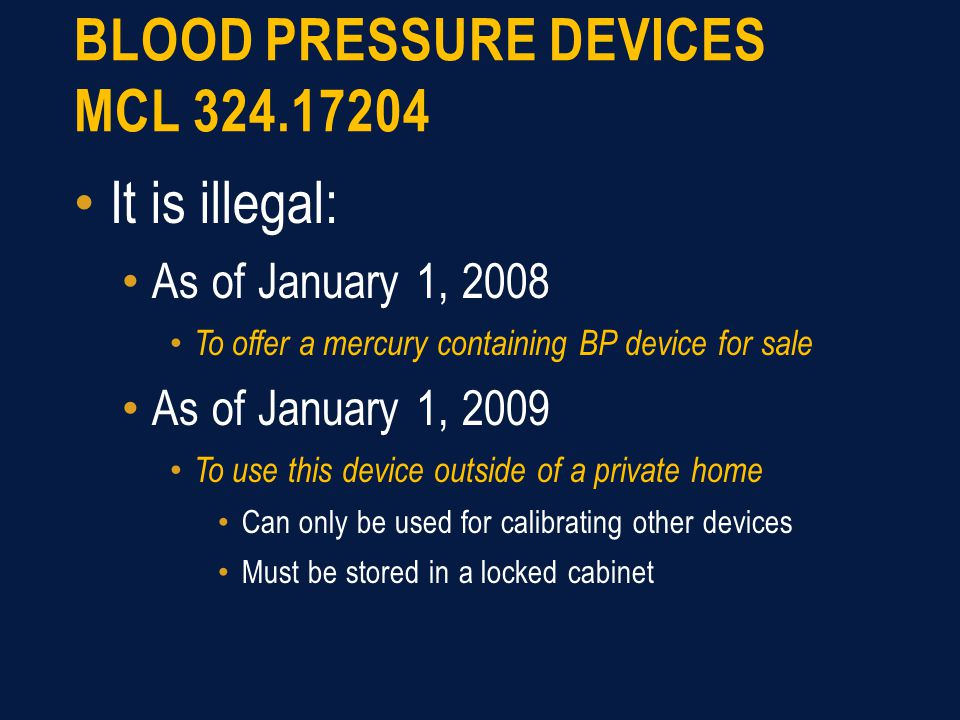 BLOOD PRESSURE DEVICES MCL 324.17204 It is illegal: As of January 1, 2008 To offer a mercury containing BP device for sale As of January 1, 2009 To use this device outside of a private home Can only be used for calibrating other devices Must be stored in a locked cabinet