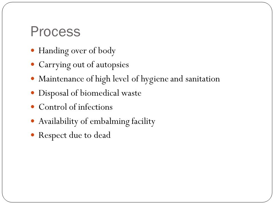 Process Handing over of body Carrying out of autopsies Maintenance of high level of hygiene and sanitation Disposal of biomedical waste Control of inf