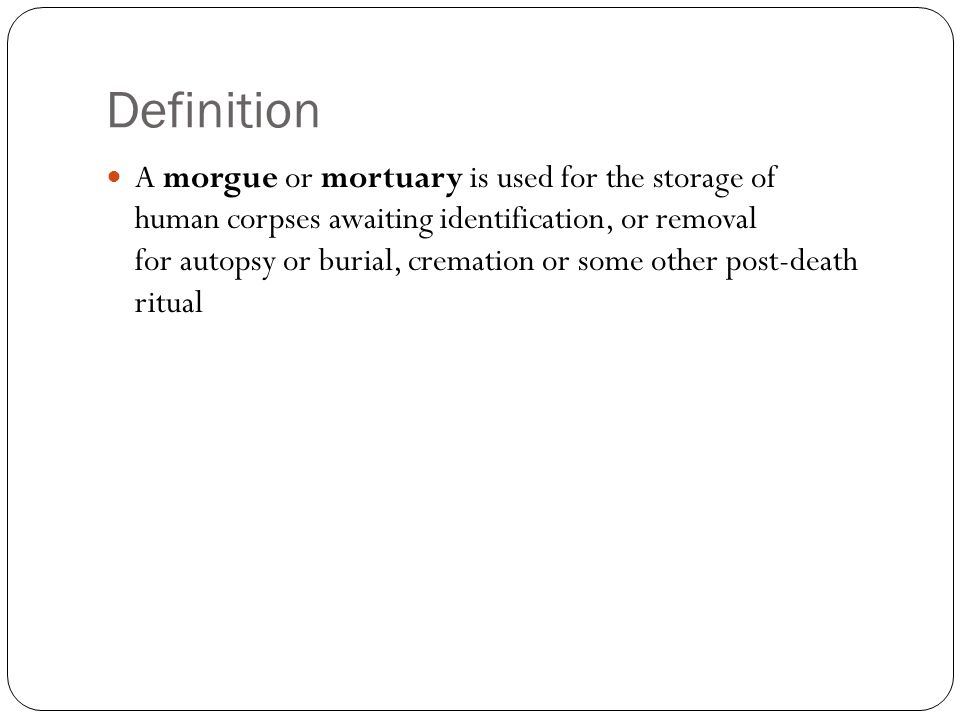 Definition A morgue or mortuary is used for the storage of human corpses awaiting identification, or removal for autopsy or burial, cremation or some