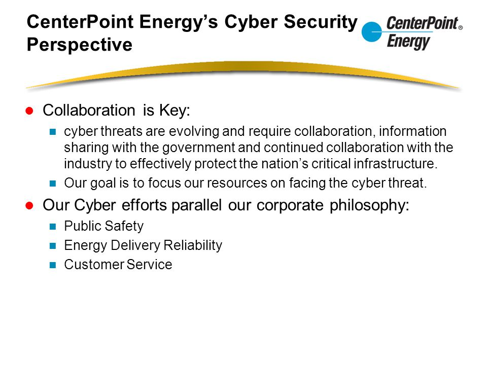 CenterPoint Energy's Cyber Security Perspective Collaboration is Key: cyber threats are evolving and require collaboration, information sharing with t