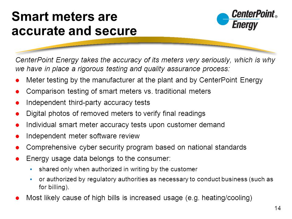 Smart meters are accurate and secure CenterPoint Energy takes the accuracy of its meters very seriously, which is why we have in place a rigorous test