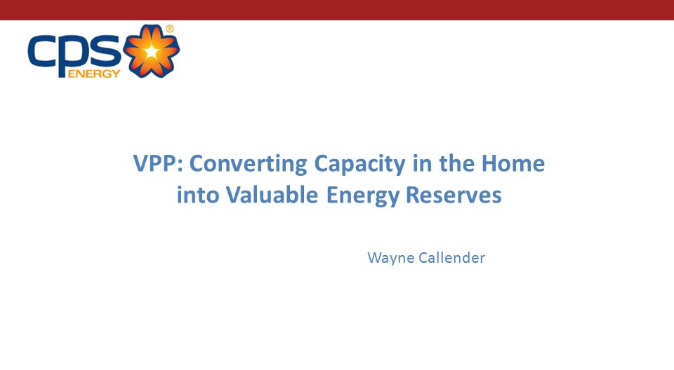 VPP: Converting Capacity in the Home into Valuable Energy Reserves Wayne Callender