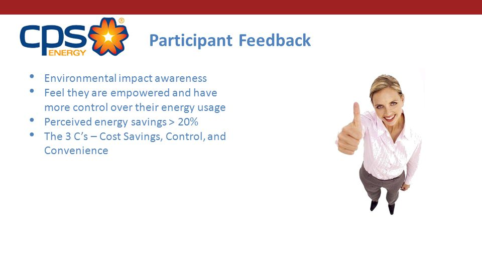 Participant Feedback Environmental impact awareness Feel they are empowered and have more control over their energy usage Perceived energy savings > 20% The 3 C's – Cost Savings, Control, and Convenience