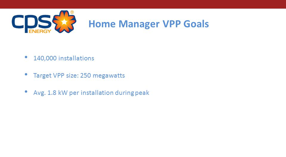 Home Manager VPP Goals 140,000 installations Target VPP size: 250 megawatts Avg. 1.8 kW per installation during peak