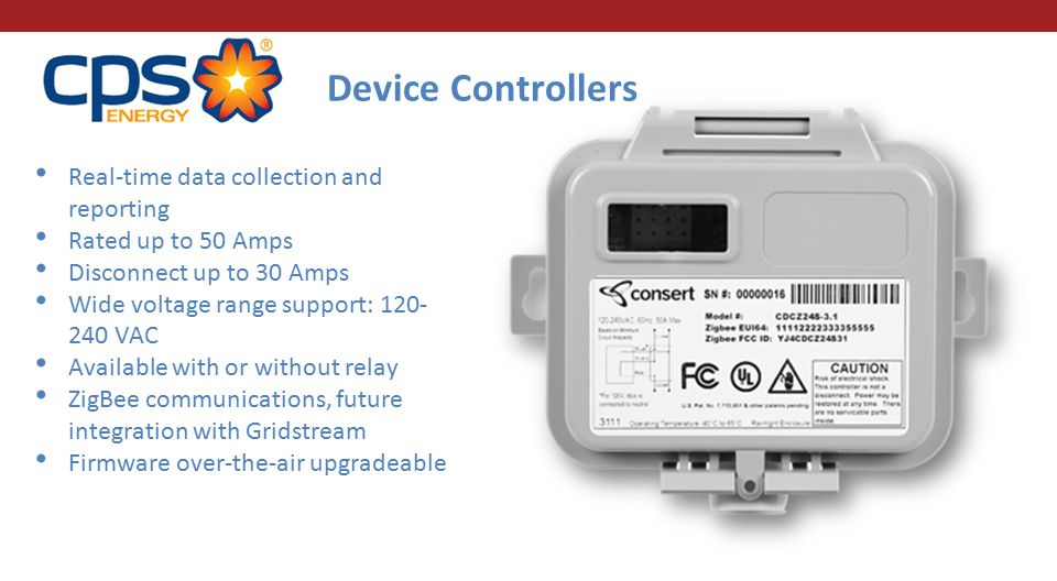 Real-time data collection and reporting Rated up to 50 Amps Disconnect up to 30 Amps Wide voltage range support: 120- 240 VAC Available with or without relay ZigBee communications, future integration with Gridstream Firmware over-the-air upgradeable Device Controllers