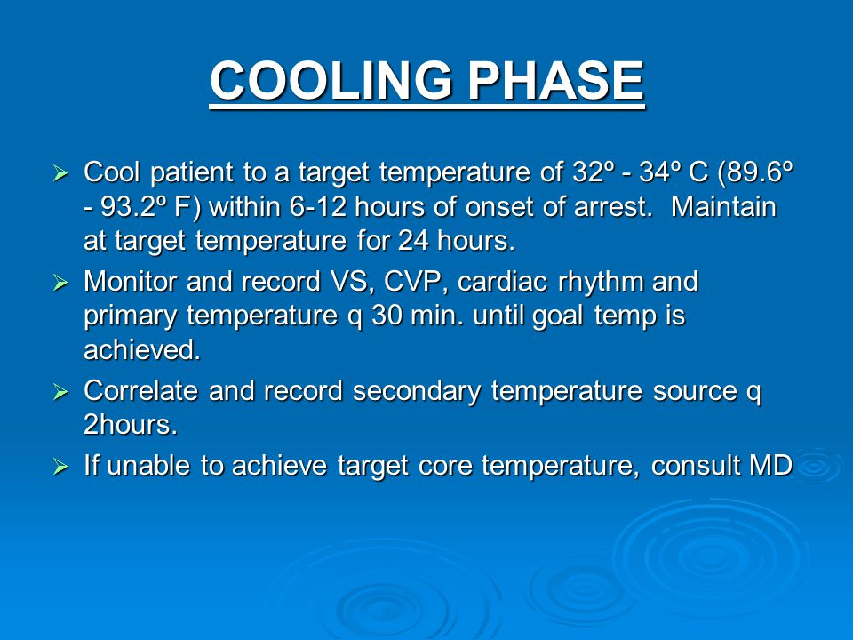 COOLING PHASE  Cool patient to a target temperature of 32º - 34º C (89.6º - 93.2º F) within 6-12 hours of onset of arrest. Maintain at target tempera