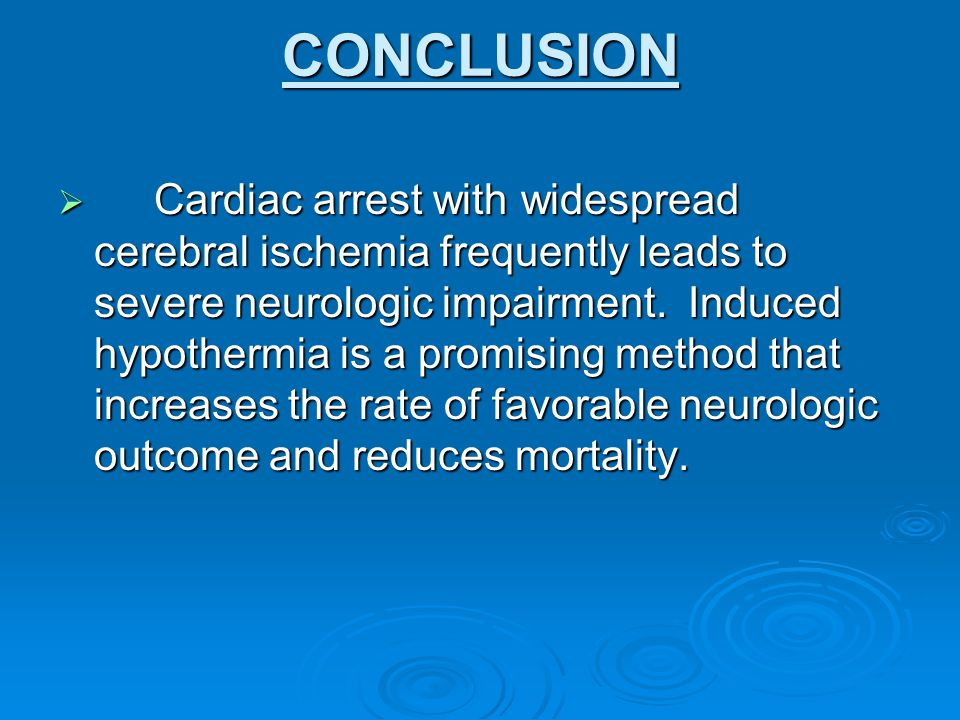 CONCLUSION  Cardiac arrest with widespread cerebral ischemia frequently leads to severe neurologic impairment. Induced hypothermia is a promising met