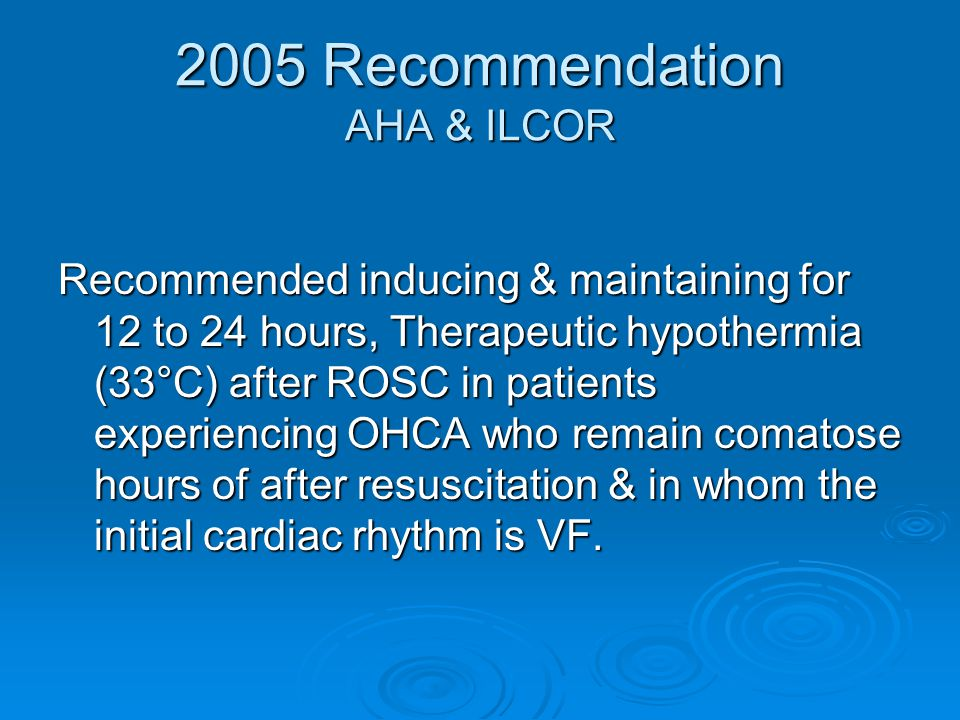 2005 Recommendation AHA & ILCOR Recommended inducing & maintaining for 12 to 24 hours, Therapeutic hypothermia (33°C) after ROSC in patients experienc