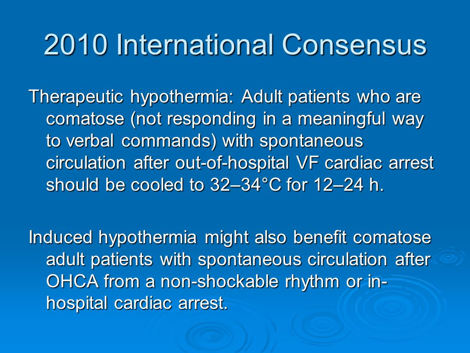 2010 International Consensus Therapeutic hypothermia: Adult patients who are comatose (not responding in a meaningful way to verbal commands) with spontaneous circulation after out-of-hospital VF cardiac arrest should be cooled to 32–34°C for 12–24 h.