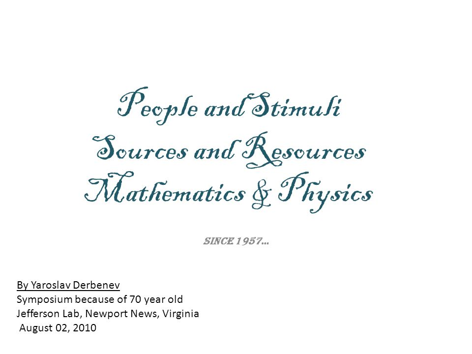 People andStimuli Sources and Resources Mathematics & Physics Since 1957… By Yaroslav Derbenev Symposium because of 70 year old Jefferson Lab, Newport News, Virginia August 02, 2010