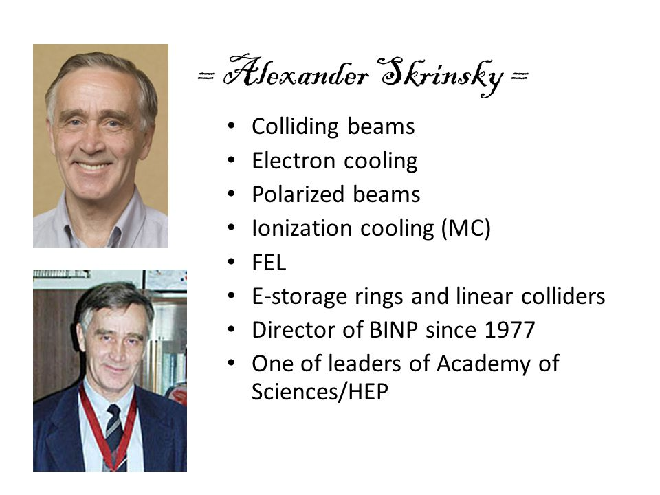 = Alexander Skrinsky = Colliding beams Electron cooling Polarized beams Ionization cooling (MC) FEL E-storage rings and linear colliders Director of B