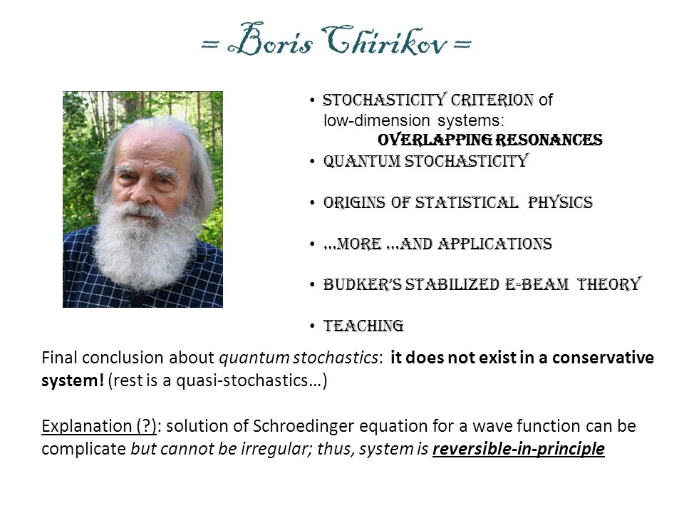 = Boris Chirikov = Stochasticity criterion of low-dimension systems: Quantum stochasticity Origins of statistical physics …more …and Applications Budker's Stabilized e-beam theory Teaching Final conclusion about quantum stochastics: it does not exist in a conservative system.