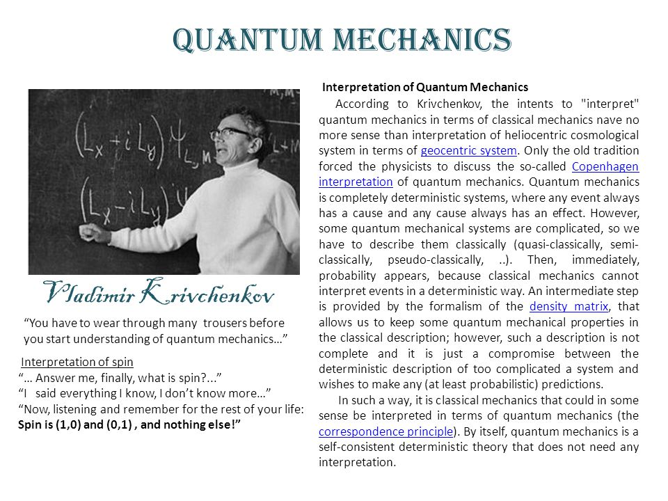 Quantum mechanics Interpretation of Quantum Mechanics According to Krivchenkov, the intents to interpret quantum mechanics in terms of classical mechanics nave no more sense than interpretation of heliocentric cosmological system in terms of geocentric system.